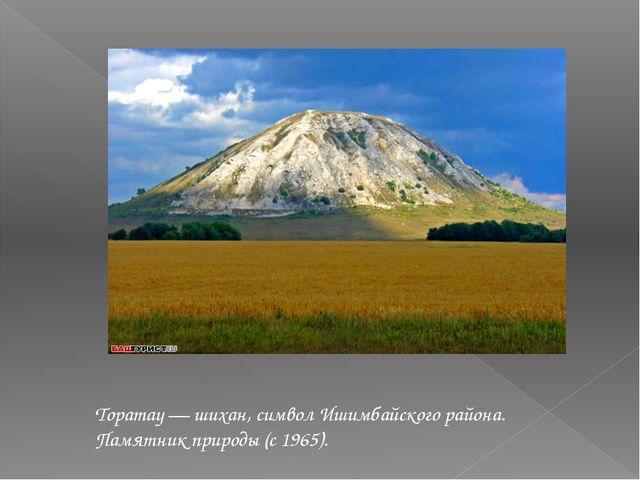 Торатау — шихан, символ Ишимбайского района. Памятник природы (с 1965).