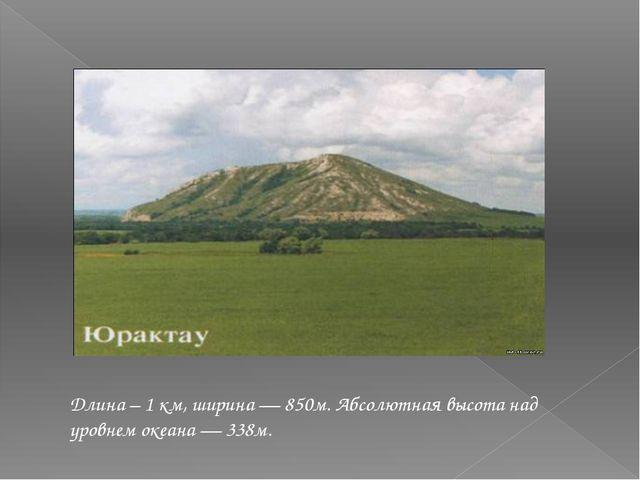 Длина –1 км, ширина— 850м. Абсолютная высота над уровнем океана— 338м.