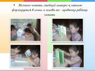 Желание читать, стойкий интерес к чтению формируется в семье, и основа его -