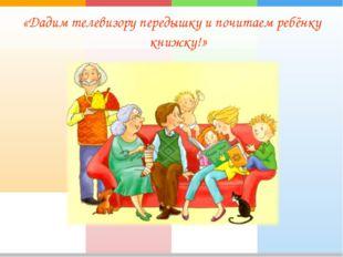«Дадим телевизору передышку и почитаем ребёнку книжку!»