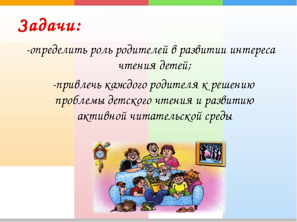 Задачи: -определить роль родителей в развитии интереса чтения детей; -привлеч...