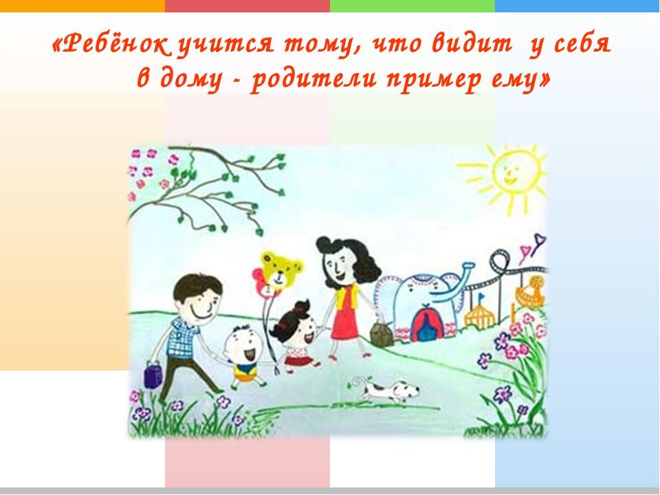 «Ребёнок учится тому, что видит у себя в дому - родители пример ему»