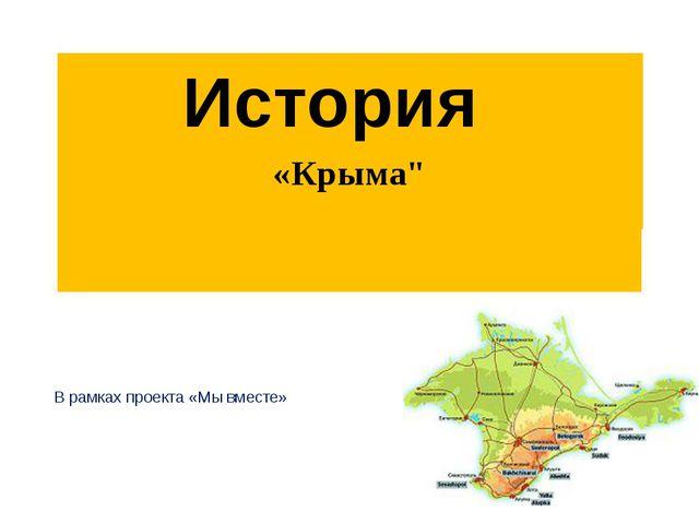 """История В рамках проекта «Мы вместе» «Крыма"""""""