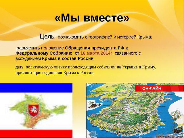 «Мы вместе» Цель: познакомить с географией и историей Крыма; разъяснить поло...