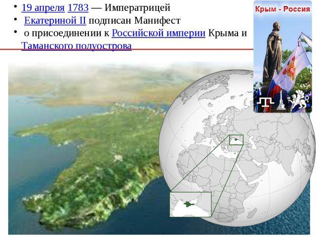 19 апреля 1783— Императрицей Екатериной II подписан Манифест о присоединени...
