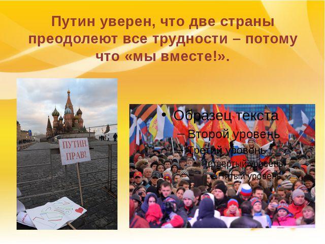 Путин уверен, что две страны преодолеют все трудности – потому что «мы вместе...
