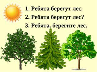 1. Ребята берегут лес. 2. Ребята берегут лес? 3. Ребята, берегите лес.