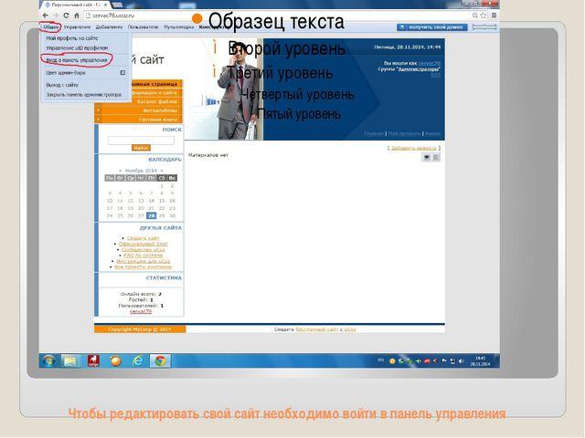 Чтобы редактировать свой сайт необходимо войти в панель управления