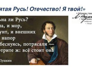 «Святая Русь! Отечество! Я твой!»