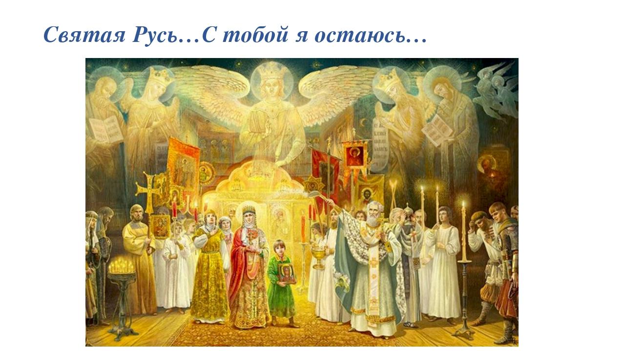 Святая Русь…С тобой я остаюсь…