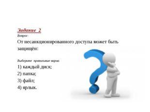 Задание 2 Вопрос: От несанкционированного доступа может быть защищён:  Выб