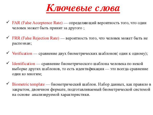 FAR (False Acceptence Rate) — определяющий вероятность того, что один человек...