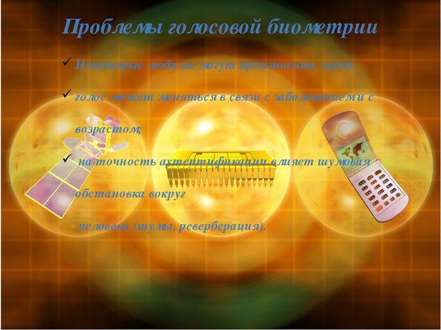 Проблемы голосовой биометрии Некоторые люди не могут произносить звуки; голос...