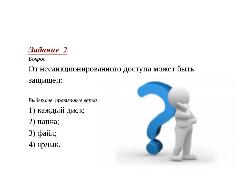 Задание 2 Вопрос: От несанкционированного доступа может быть защищён:  Выб...