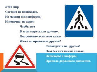 Этот мир Состоит из пешеходов, Из машин и из шоферов, И конечно, из дорог. Ч
