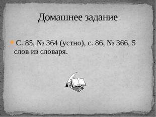 С. 85, № 364 (устно), с. 86, № 366, 5 слов из словаря. Домашнее задание