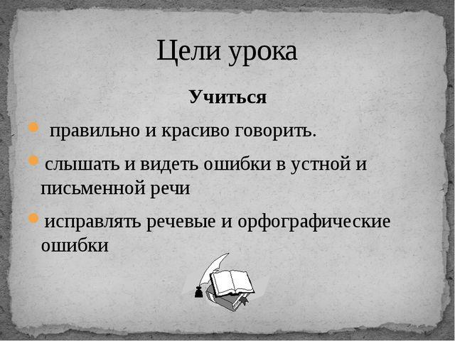 Учиться правильно и красиво говорить. слышать и видеть ошибки в устной и пись...