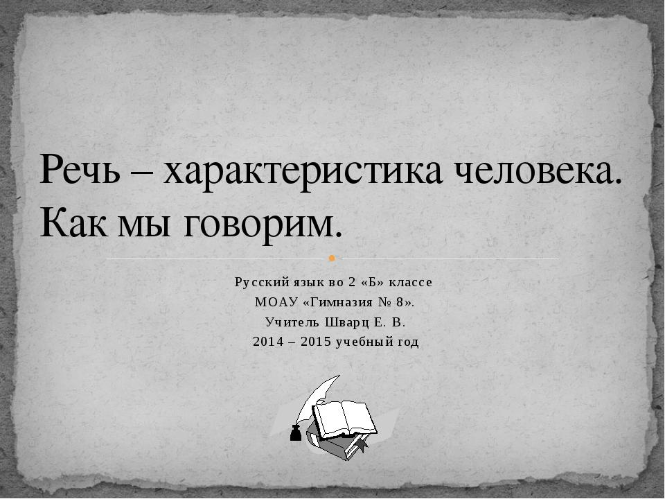 Русский язык во 2 «Б» классе МОАУ «Гимназия № 8». Учитель Шварц Е. В. 2014 –...