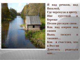 Я над речкою, над Вязьмой, Где черемухи в цвету, Иве грустной и березке Песню