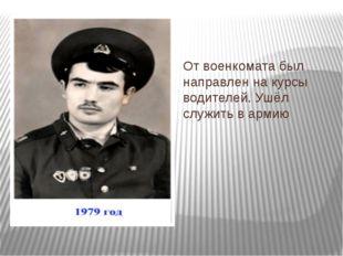 От военкомата был направлен на курсы водителей. Ушёл служить в армию