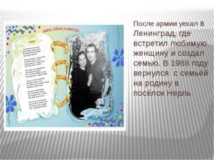 После армии уехал в Ленинград, где встретил любимую женщину и создал семью. В