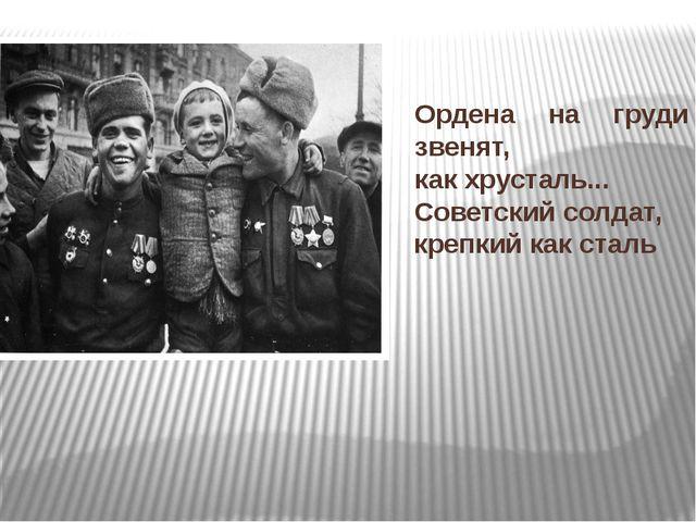 Ордена на груди звенят, как хрусталь... Советский солдат, крепкий как сталь