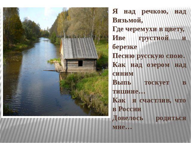 Я над речкою, над Вязьмой, Где черемухи в цвету, Иве грустной и березке Песню...