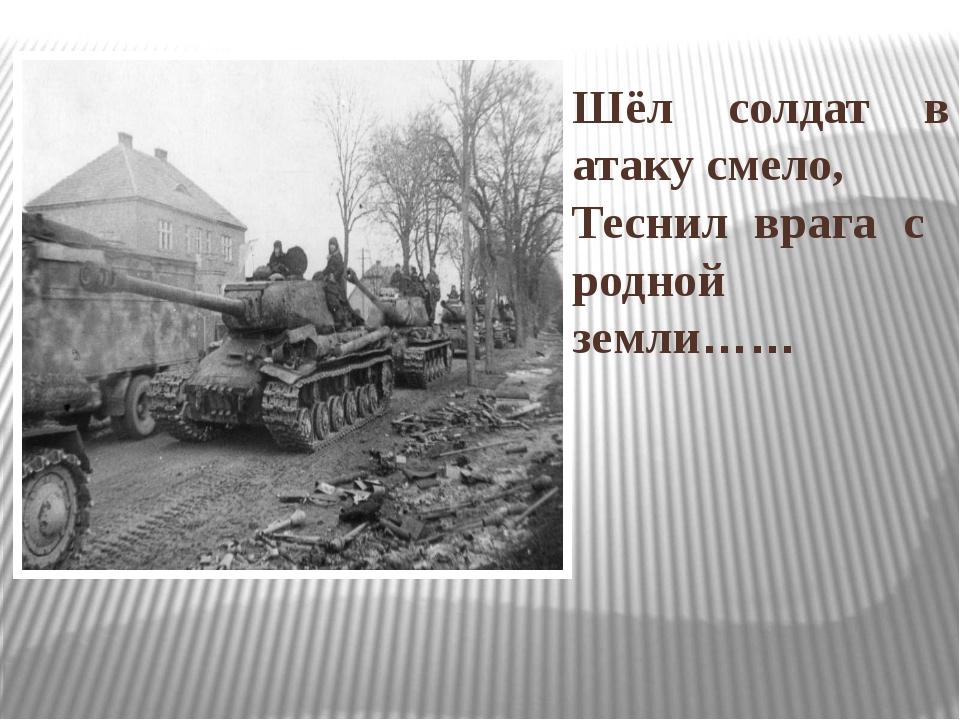 Шёл солдат в атаку смело, Теснил врага с родной земли……