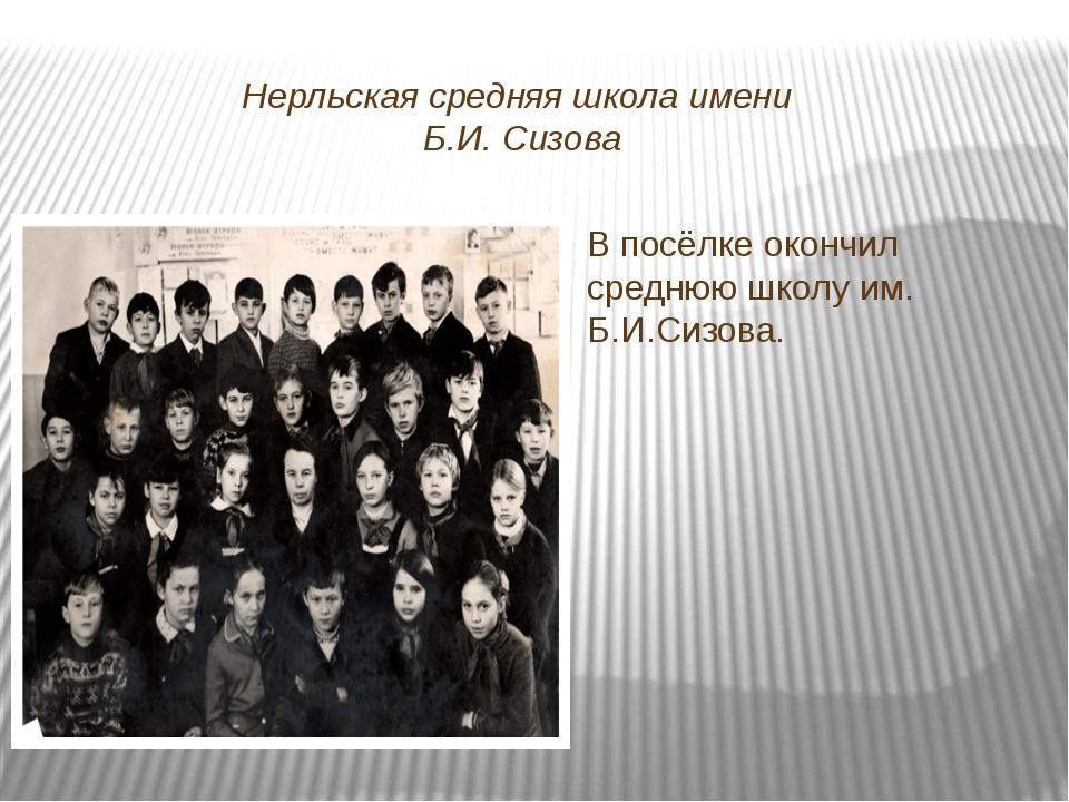 Нерльская средняя школа имени Б.И. Сизова В посёлке окончил среднюю школу им....
