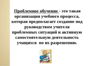 Проблемное обучение - это такая организация учебного процесса, которая предп