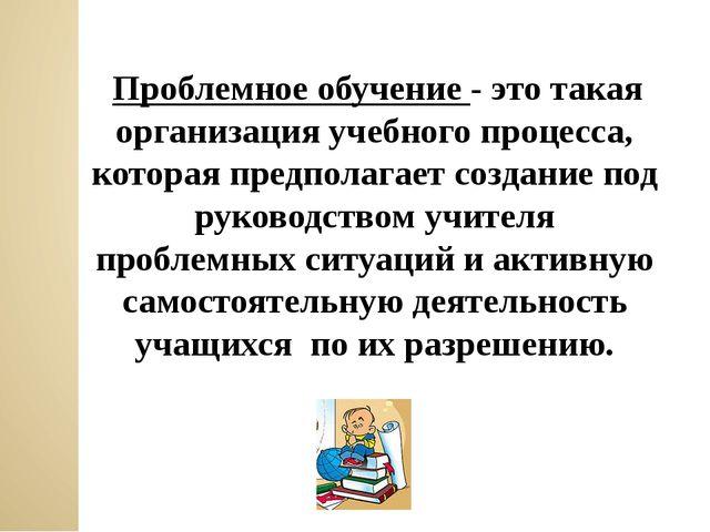 Проблемное обучение - это такая организация учебного процесса, которая предп...