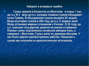 Найдите и исправьте ошибки  Гунны пришли в Казахстан из Монголии в конце 1 т