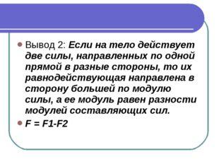 Вывод 2: Если на тело действует две силы, направленных по одной прямой в разн