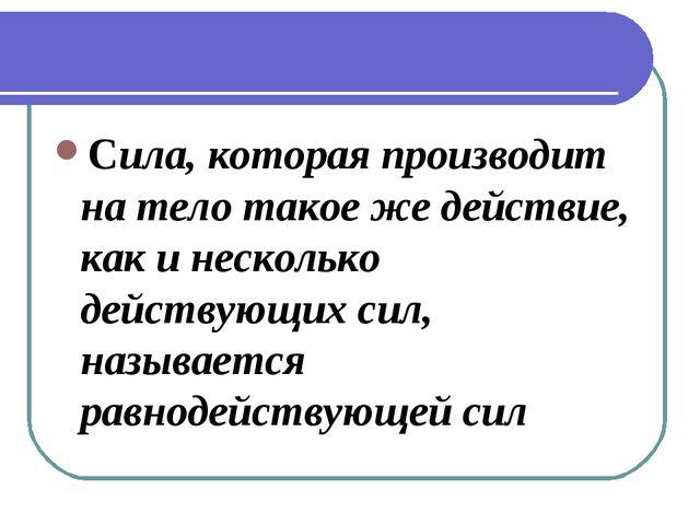Cила, которая производит на тело такое же действие, как и несколько действующ...