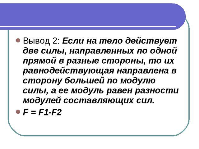 Вывод 2: Если на тело действует две силы, направленных по одной прямой в разн...