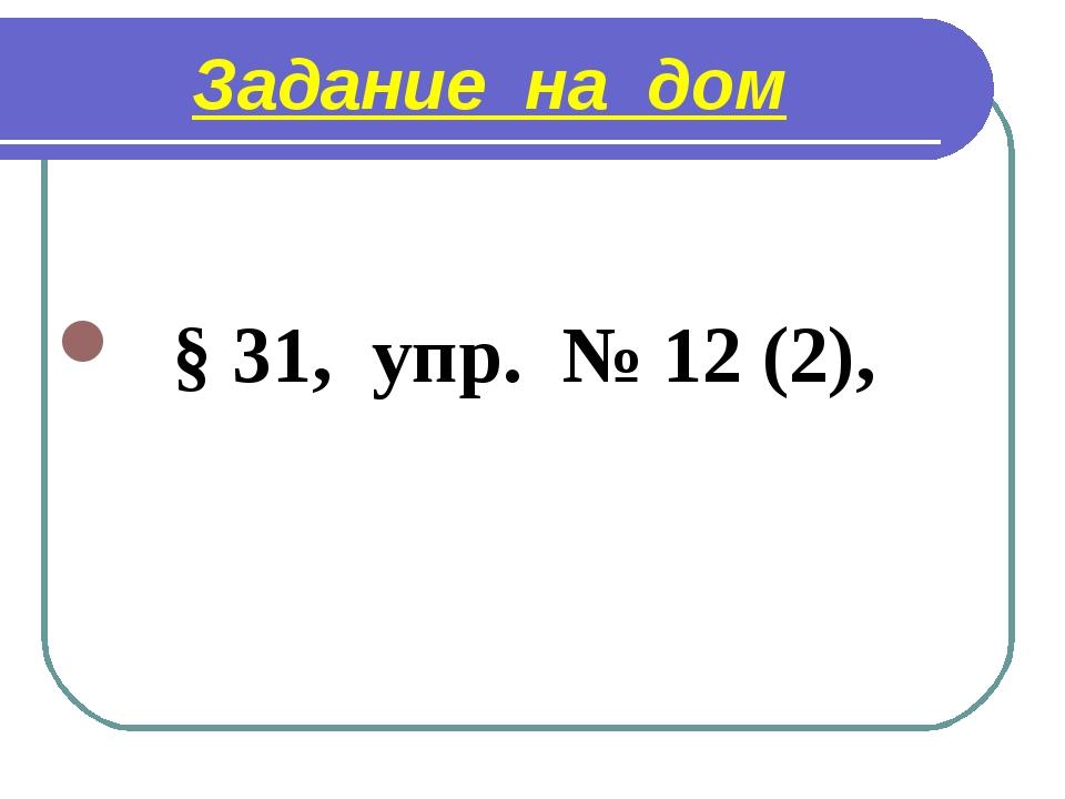 Задание на дом § 31, упр. № 12 (2),