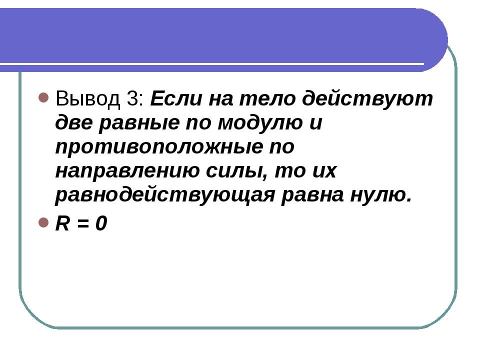 Вывод 3: Если на тело действуют две равные по модулю и противоположные по нап...