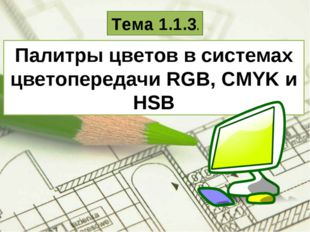 Палитры цветов в системах цветопередачи RGB, CMYK и HSB Тема 1.1.3.