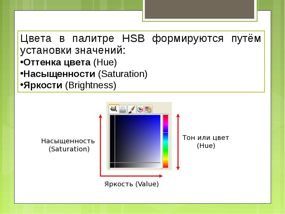 Цвета в палитре HSB формируются путём установки значений: Оттенка цвета (Hue)...