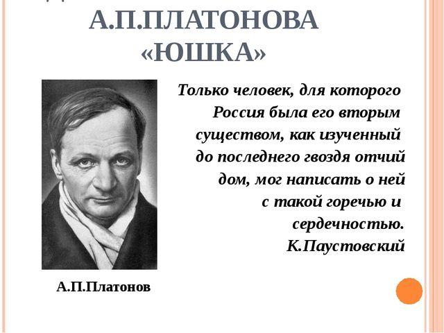 ДВА МИРА В РАССКАЗЕ А.П.ПЛАТОНОВА «ЮШКА» Только человек, для которого Россия...