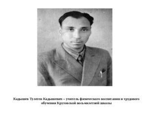 Кадышев Тулеген Кадышевич – учитель физического воспитания и трудового обучен