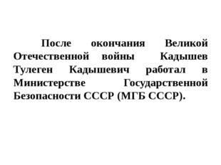 После окончания Великой Отечественной войны Кадышев Тулеген Кадышевич работ