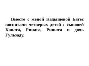 Вместе с женой Кадышевой Батес воспитали четверых детей : сыновей Каната, Р