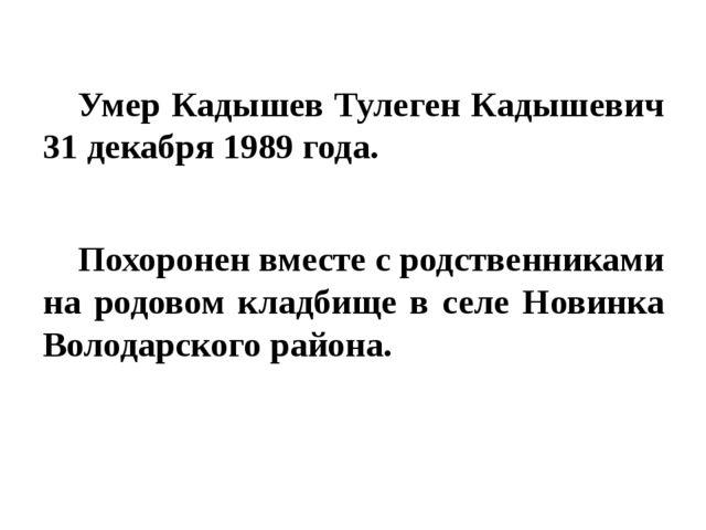 Умер Кадышев Тулеген Кадышевич 31 декабря 1989 года. Похоронен вместе с род...