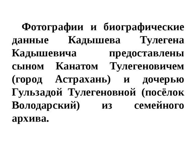 Фотографии и биографические данные Кадышева Тулегена Кадышевича предоставлен...