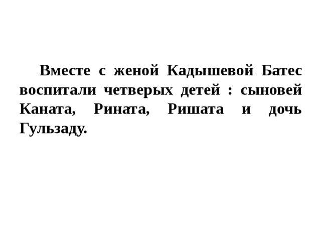 Вместе с женой Кадышевой Батес воспитали четверых детей : сыновей Каната, Р...