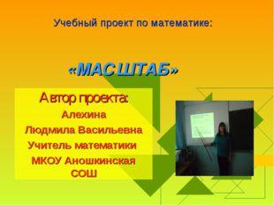 «МАСШТАБ» Автор проекта: Алехина Людмила Васильевна Учитель математики МКОУ