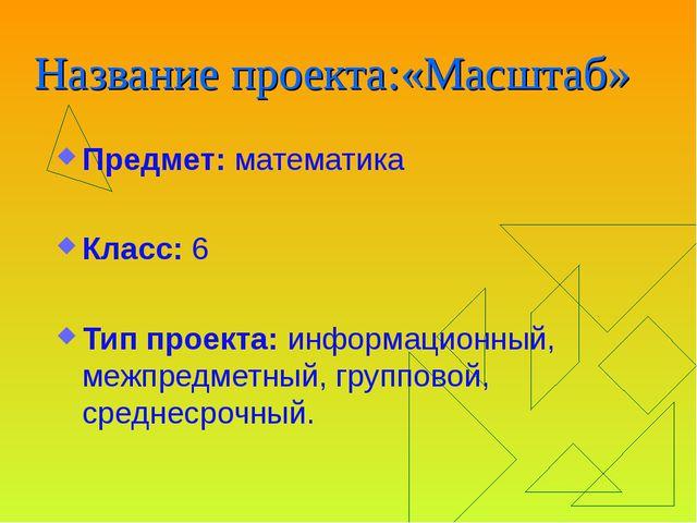 Название проекта:«Масштаб» Предмет: математика Класс: 6 Тип проекта: информац...