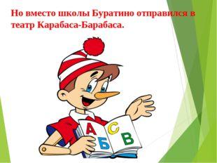 Но вместо школы Буратино отправился в театр Карабаса-Барабаса.
