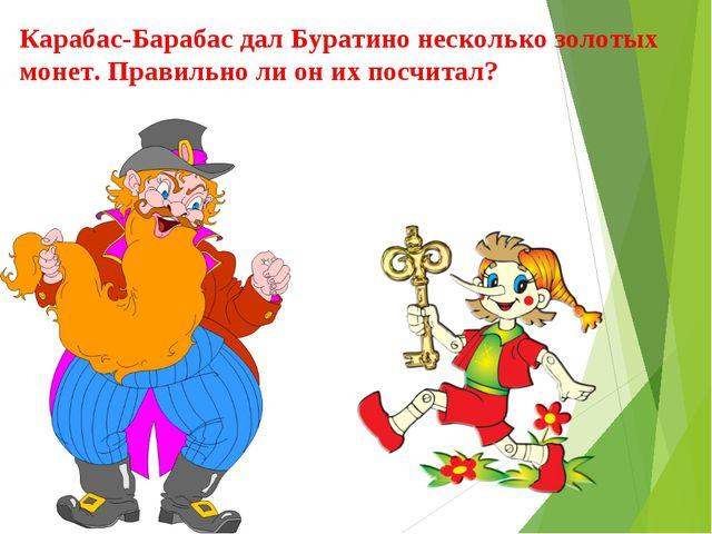 Карабас-Барабас дал Буратино несколько золотых монет. Правильно ли он их посч...